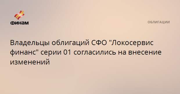 """Владельцы облигаций СФО """"Локосервис финанс"""" серии 01 согласились на внесение изменений"""