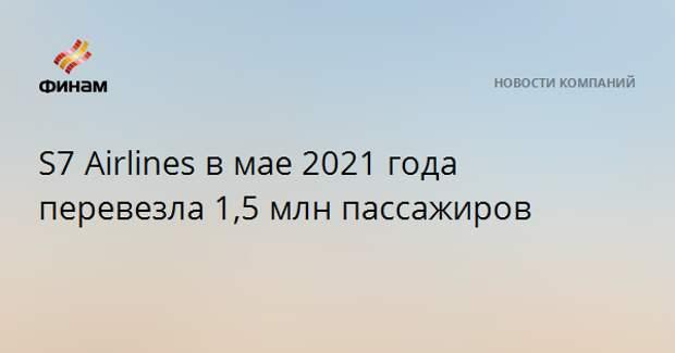 S7 Airlines в мае 2021 года перевезла 1,5 млн пассажиров