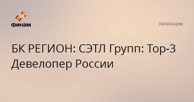 БК РЕГИОН: СЭТЛ Групп: Тор-3 Девелопер России