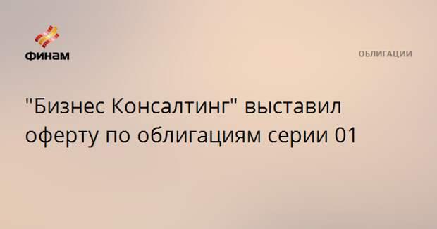 """""""Бизнес Консалтинг"""" выставил оферту по облигациям серии 01"""