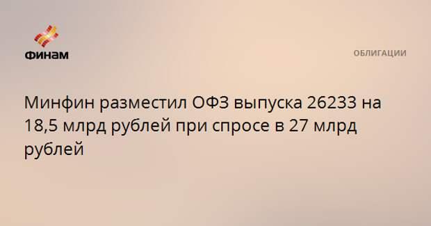 Минфин разместил ОФЗ выпуска 26233 на 18,5 млрд рублей при спросе в 27 млрд рублей