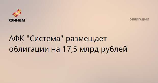 """АФК """"Система"""" размещает облигации на 17,5 млрд рублей"""