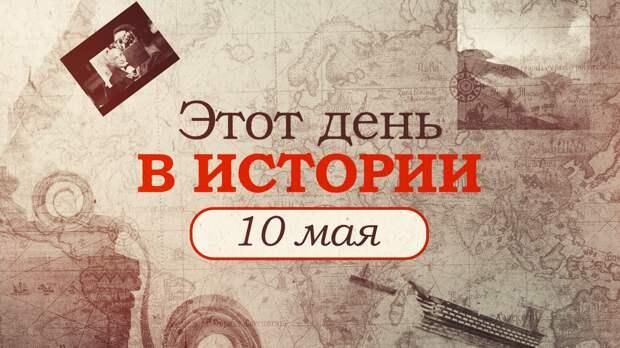 «Этот день в истории». Что произошло 10 мая, праздники, факты, люди