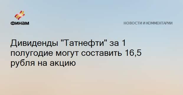 """Дивиденды """"Татнефти"""" за 1 полугодие могут составить 16,5 рубля на акцию"""