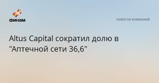 """Altus Capital сократил долю в """"Аптечной сети 36,6"""""""