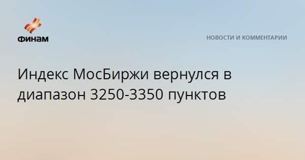 Индекс МосБиржи вернулся в диапазон 3250-3350 пунктов
