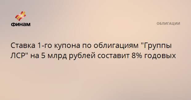 """Ставка 1-го купона по облигациям """"Группы ЛСР"""" на 5 млрд рублей составит 8% годовых"""