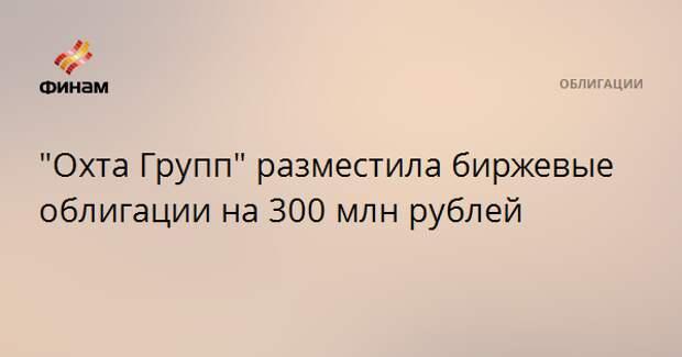 """""""Охта Групп"""" разместила биржевые облигации на 300 млн рублей"""