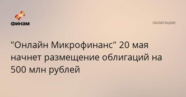 """""""Онлайн Микрофинанс"""" 20 мая начнет размещение облигаций на 500 млн рублей"""