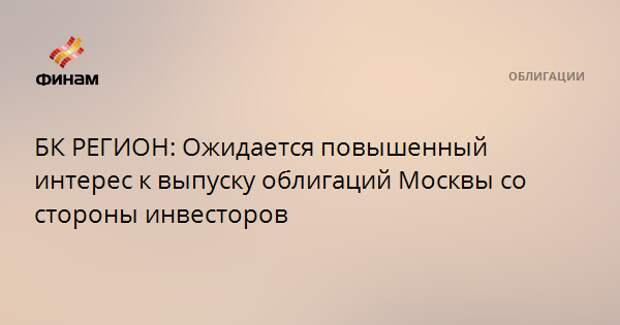 БК РЕГИОН: Ожидается повышенный интерес к выпуску облигаций Москвы со стороны инвесторов