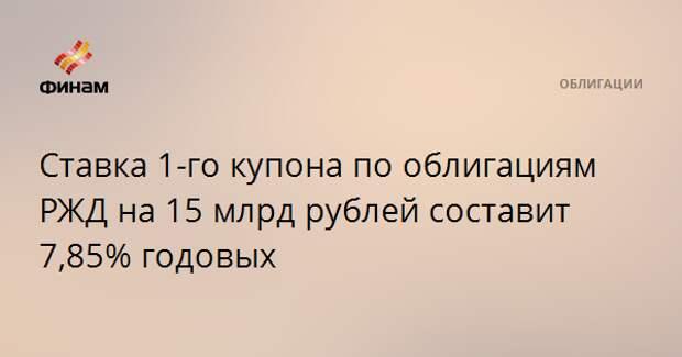 Ставка 1-го купона по облигациям РЖД на 15 млрд рублей составит 7,85% годовых