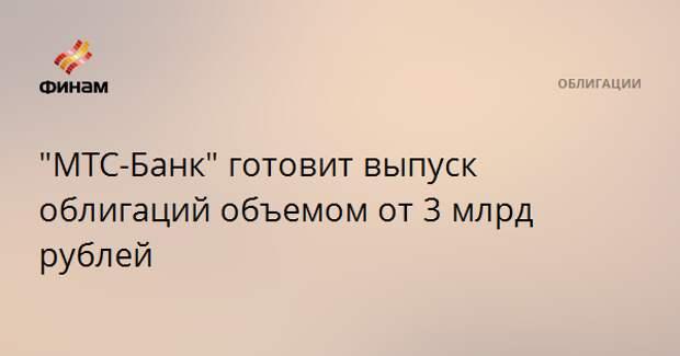 """""""МТС-Банк"""" готовит выпуск облигаций объемом от 3 млрд рублей"""