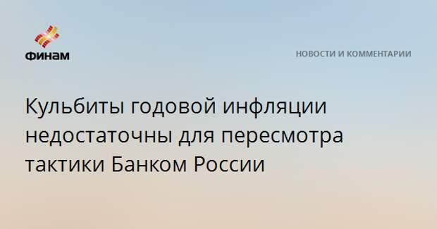 Кульбиты годовой инфляции недостаточны для пересмотра тактики Банком России