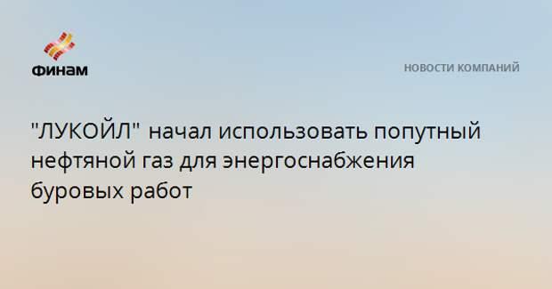 """""""ЛУКОЙЛ""""начал использовать попутный нефтяной газ для энергоснабжения буровых работ"""