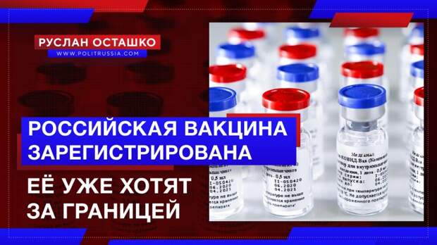 Российская вакцина от коронавируса зарегистрирована. Её уже хотят за границей