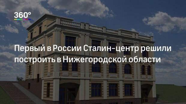 Первый в России Сталин-центр решили построить в Нижегородской области