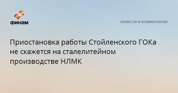 Приостановка работы Стойленского ГОКа не скажется на сталелитейном производстве НЛМК