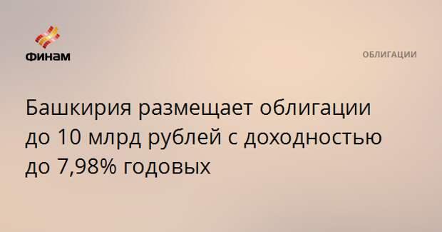 Башкирия размещает облигации до 10 млрд рублей с доходностью до 7,98% годовых