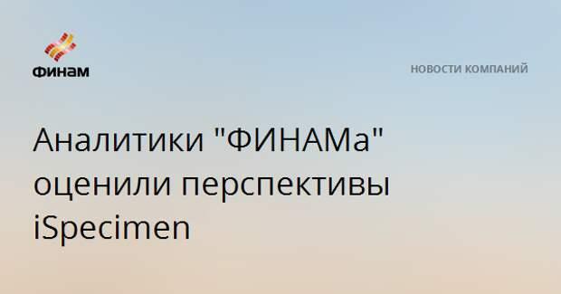"Аналитики ""ФИНАМа"" оценили перспективы iSpecimen"