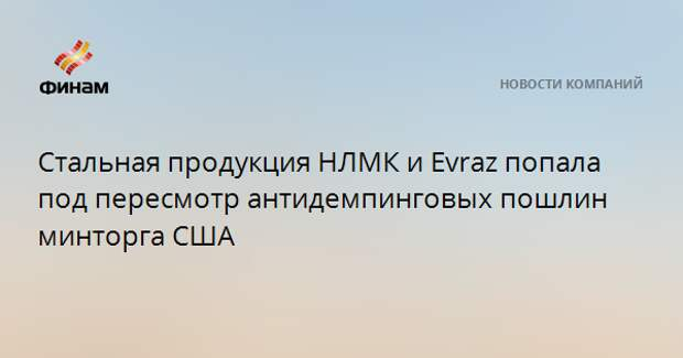 Стальная продукция НЛМК и Evraz попала под пересмотр антидемпинговых пошлин минторга США