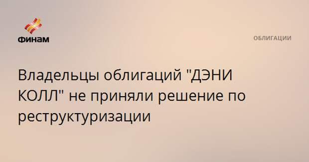 """Владельцы облигаций """"ДЭНИ КОЛЛ"""" не приняли решение по реструктуризации"""