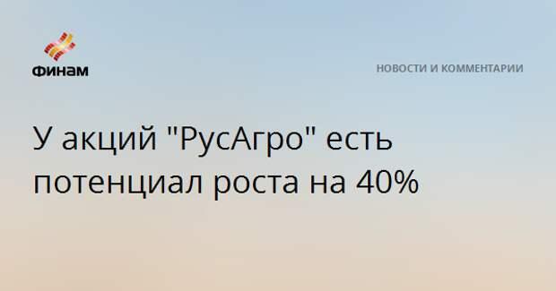 """У акций """"РусАгро"""" есть потенциал роста на 40%"""