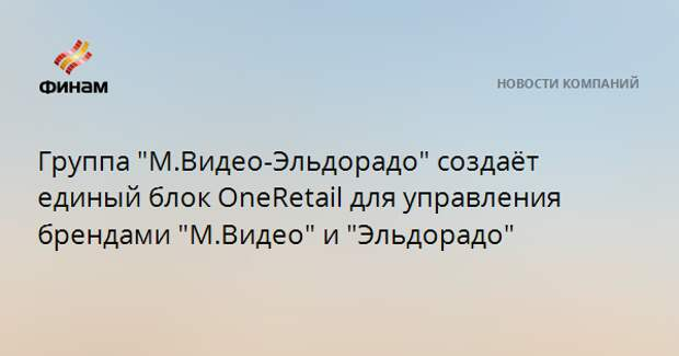 """Группа """"М.Видео-Эльдорадо"""" создаёт единый блок OneRetail для управления брендами """"М.Видео"""" и """"Эльдорадо"""""""