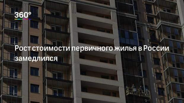 Рост стоимости первичного жилья в России замедлился