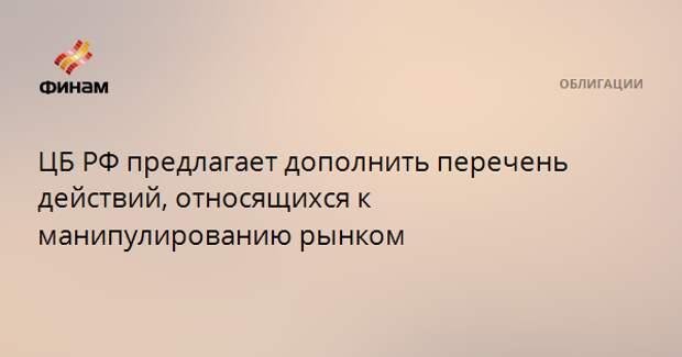 ЦБ РФ предлагает дополнить перечень действий, относящихся к манипулированию рынком