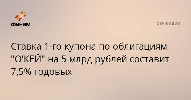 """Ставка 1-го купона по облигациям """"О'КЕЙ"""" на 5 млрд рублей составит 7,5% годовых"""