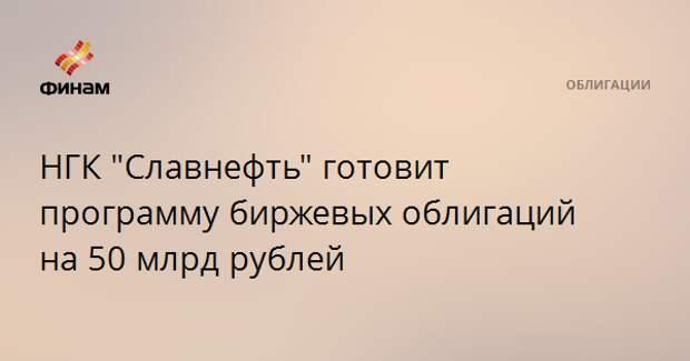 """НГК """"Славнефть"""" готовит программу биржевых облигаций на 50 млрд рублей"""