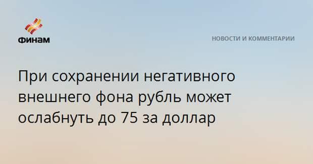 При сохранении негативного внешнего фона рубль может ослабнуть до 75 за доллар