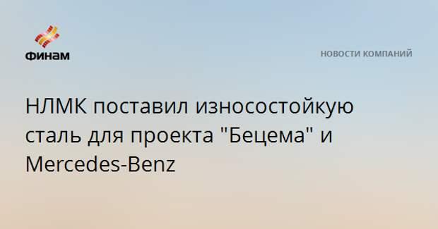 """НЛМК поставил износостойкую сталь для проекта """"Бецема"""" и Mercedes-Benz"""
