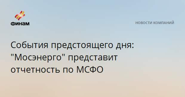 """События предстоящего дня: """"Мосэнерго"""" представит отчетность по МСФО"""