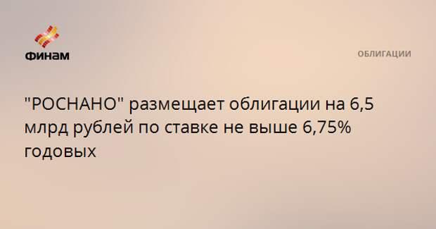 """""""РОСНАНО"""" размещает облигации на 6,5 млрд рублей по ставке не выше 6,75% годовых"""