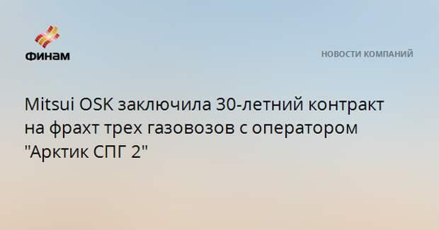"""Mitsui OSK заключила 30-летний контракт на фрахт трех газовозов с оператором """"Арктик СПГ 2"""""""