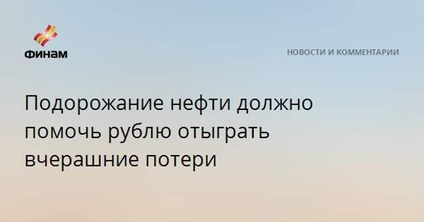 Подорожание нефти должно помочь рублю отыграть вчерашние потери