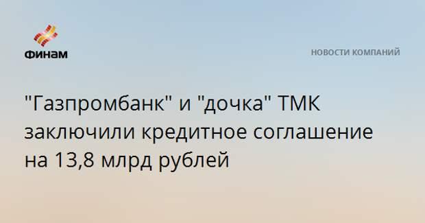 """""""Газпромбанк"""" и """"дочка"""" ТМК заключили кредитное соглашение на 13,8 млрд рублей"""