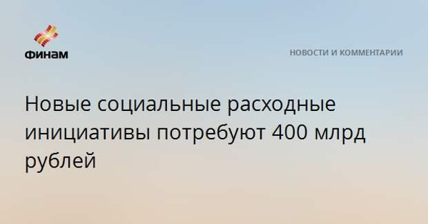 Новые социальные расходные инициативы потребуют 400 млрд рублей