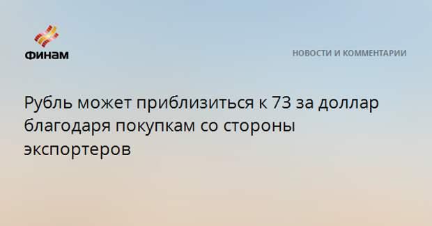 Рубль может приблизиться к 73 за доллар благодаря покупкам со стороны экспортеров