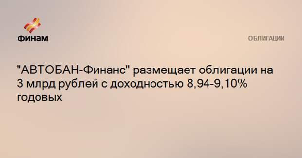 """""""АВТОБАН-Финанс"""" размещает облигации на 3 млрд рублей с доходностью 8,94-9,10% годовых"""