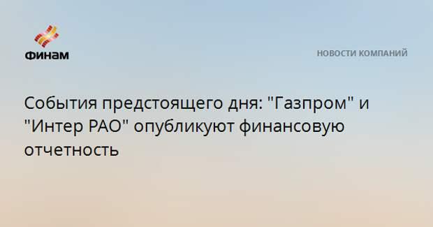 """События предстоящего дня: """"Газпром"""" и """"Интер РАО"""" опубликуют финансовую отчетность"""