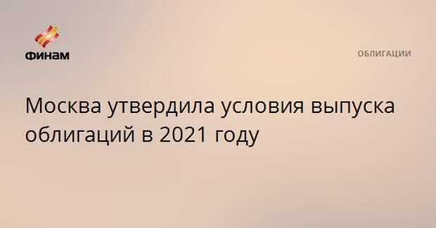 Москва утвердила условия выпуска облигаций в 2021 году