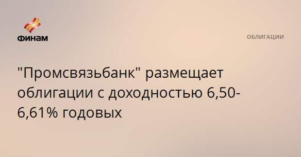 """""""Промсвязьбанк"""" размещает облигации с доходностью 6,50-6,61% годовых"""