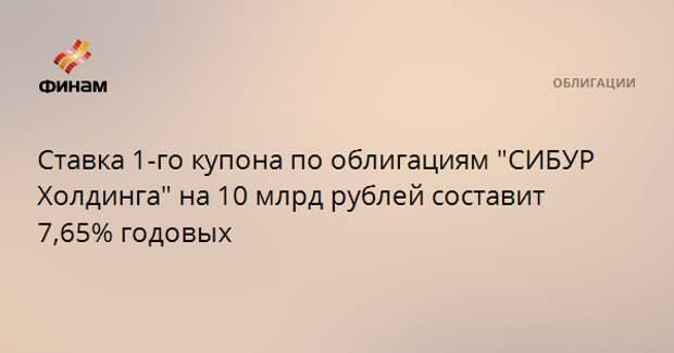 """Ставка 1-го купона по облигациям """"CИБУР Холдинга"""" на 10 млрд рублей составит 7,65% годовых"""