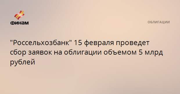"""""""Россельхозбанк"""" 15 февраля проведет сбор заявок на облигации объемом 5 млрд рублей"""