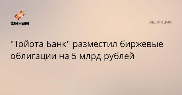 """""""Тойота Банк"""" разместил биржевые облигации на 5 млрд рублей"""