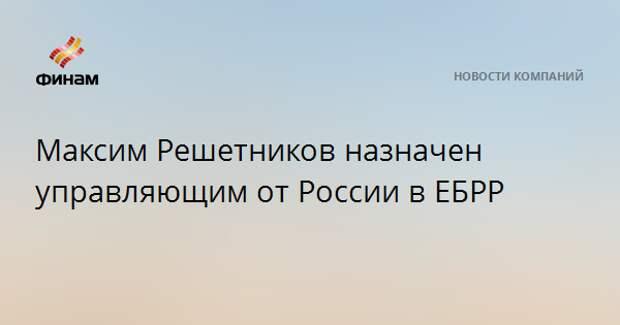 Максим Решетников назначен управляющим от России в ЕБРР