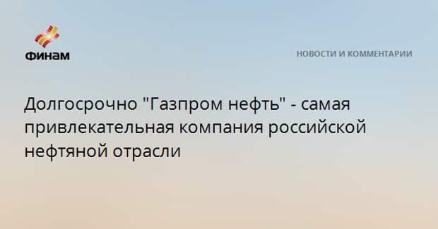 """Долгосрочно """"Газпром нефть"""" - самая привлекательная компания российской нефтяной отрасли"""