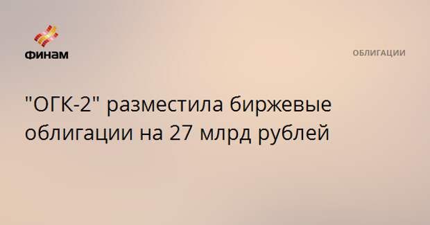 """""""ОГК-2"""" разместила биржевые облигации на 27 млрд рублей"""